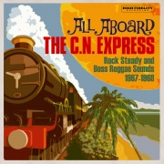 All Aboard The C.N. Express: Rock Steady & Boss Reggae Sounds From 1967 & 1968
