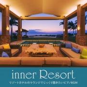 inner Resort ~リゾートホテルのラウンジでじっくり聴きたいピアノBGM~