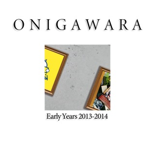ONIGAWARA EARLY YEARS 2013~2014