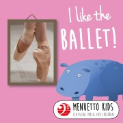 I Like the Ballet! (Menuetto Kids - Classical Music for Children)