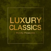 Luxury Classics -Wordly Pleasures-