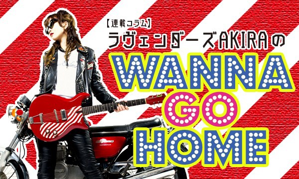 【連載コラム】ラヴェンダーズAKIRA のWANNA GO HOME―第23回